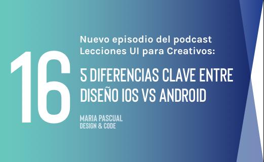 Episodio 16 – 5 diferencias clave entre diseño iOS y diseño Android